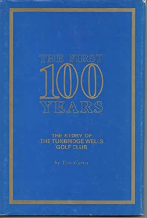 The First Hundred Years The Story of Tunbridge Wells Golf Club: Carter, Eric