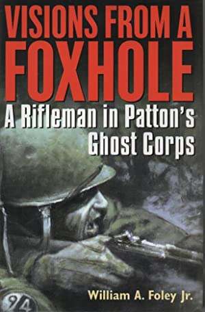 Visions from a Foxhole A Rifleman in Patton's Ghost Corps: Foley, William A.