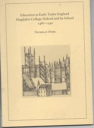Education in Early Tudor England Magdalen College Oxford and Its School, 1480-1540: Orme, Nicholas