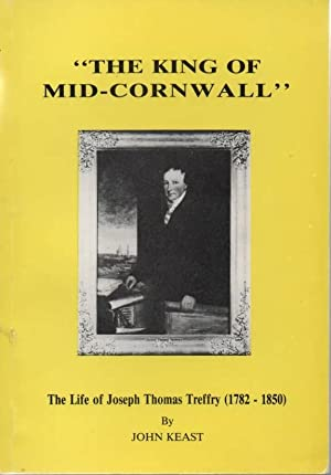 King of Mid-Cornwall Life of Joseph Thomas Treffry, 1782-1850: Keast, John
