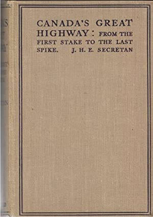 Canada's Great Highway: From the First Stake to the Last Spike: Secretan, J. H. E.