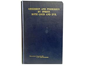 Obsession and Possession By Spirits Both Good and Evil: In Oriental and Occidental Spiritualism and...