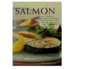 Salmon: The Complete Guide to Preparing and Cooking the King of Fish With Over 150 Recipes