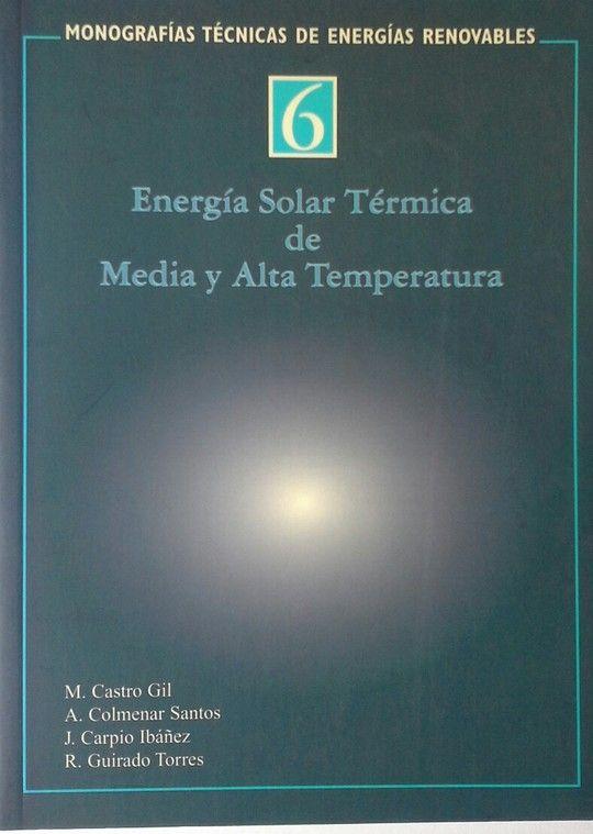 ENERGÍA SOLAR TÉRMICA DE MEDIA Y ALTA TEMPERATURA - COLMENAR SANTOS, ANTONIO; CASTRO GIL, MANUEL; CARPIO IBÁÑEZ, JOSÉ