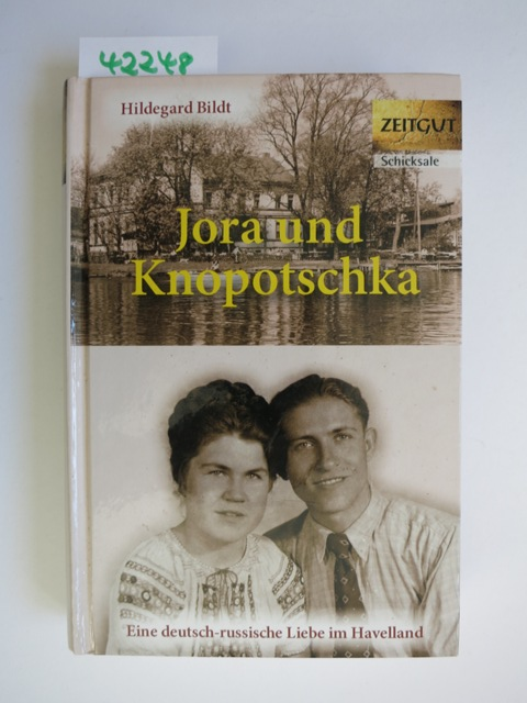 Jora und Knopotschka : eine deutsch-russische Liebe im Havelland ; 1947 - 1948. Hildegard Bildt. Hrsg. von Jürgen Kleindienst / Zeitgut - Schicksale - Bildt, Hildegard (Verfasser) und Jürgen (Herausgeber) Kleindienst