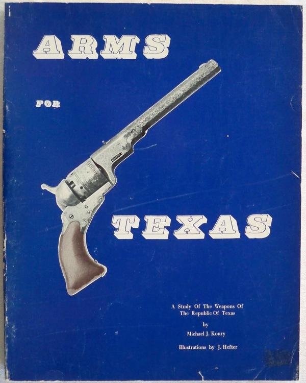 ARMS FOR TEXAS: A STUDY OF THE WEAPONS OF THE REPUBLIC OF TEXAS: Koury, Michael J.