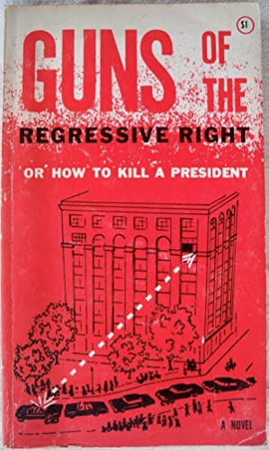 GUNS OF THE REGRESSIVE RIGHT: THE ONLY RECONSTRUCTION OF THE KENNEDY ASSASSINATION THAT MAKES SENSE...
