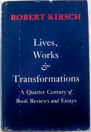 LIVES, WORKS, & TRANSFORMATIONS: A QUARTER CENTURY OF BOOK REVIEWS AND ESSAYS: Kirsch, Robert