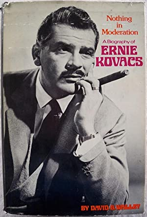 NOTHING IN MODERATION: A BIOGRAPHY OF ERNIE KOVACS: Walley, David G.