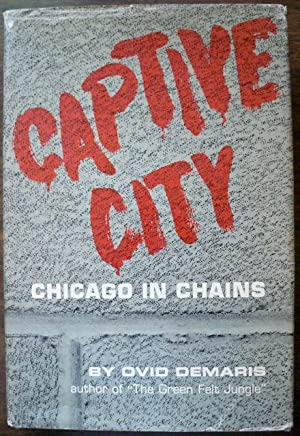 CAPTIVE CITY: CHICAGO IN CHAINS: Demaris, Ovid
