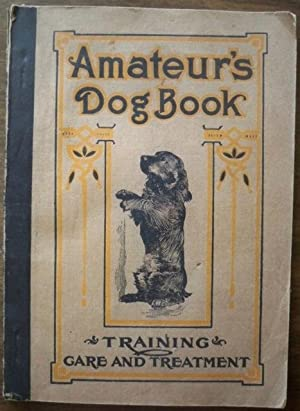 AMATEUR'S DOG BOOK: A TREATISE ON THE MANAGEMENT, TRAINING AND DISEASES OF DOGS (COVER TITLE: ...