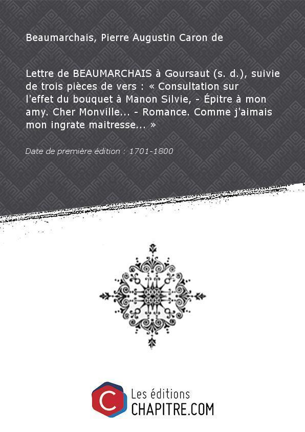 Lettre deBEAUMARCHAISàGoursaut(s. d. ), suivie detroispièces devers:«Consultation surl'effetdubouquetà Manon Silvie, Epitre àmonamy. Cher Monville Romance. Comme j'aimais mon ingrate maitresse » [Edition de 1701-1800] - Beaumarchais, Pierre Augustin Caron de