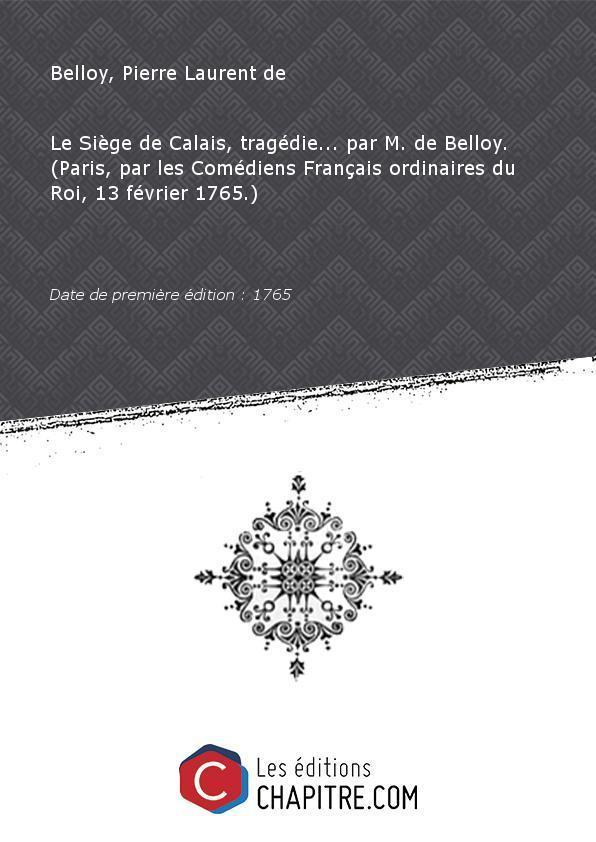 Le Siège de Calais, tragédie. par M. de Belloy. (Paris, par les Comédiens Français ordinaires du Roi, 13 février 1765.) [édition 1765] - Belloy, Pierre Laurent de (1727-1775)
