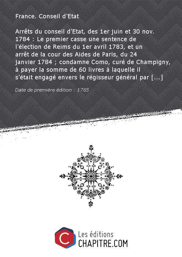 Arrêts du conseil d'Etat, des 1er juin et 30 nov. 1784 : Le premier casse une sentence de l'élection de Reims du 1er avril 1783, et un arrêt de la cour des Aides de Paris, du 24 janvier 1784 - condamne Como, curé de Champigny, à payer la somme de 60 livre - France. Conseil d'Etat (13.-1791)
