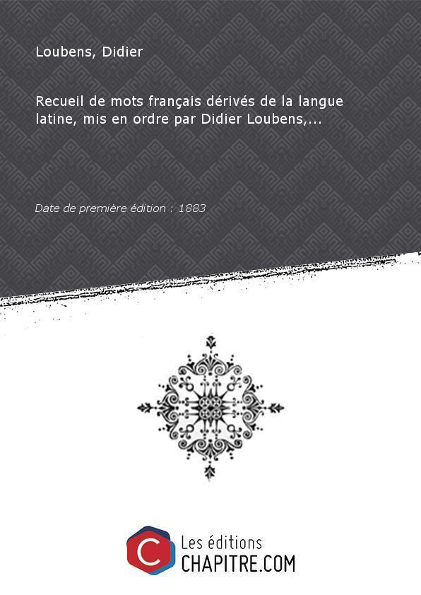 Recueil de mots français dérivés de la langue latine, mis en ordre par Didier Loubens,. [Edition de 1883] - Loubens, Didier