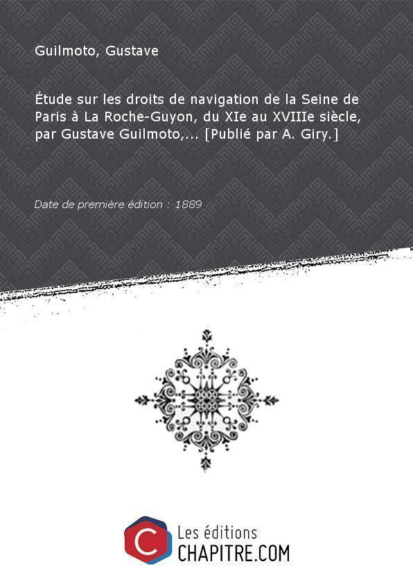 Etude sur les droits de navigation de la Seine de Paris à La Roche-Guyon, du XIe au XVIIIe siècle, par Gustave Guilmoto,. [Publié par A. Giry.] [Edition de 1889] - Guilmoto, Gustave