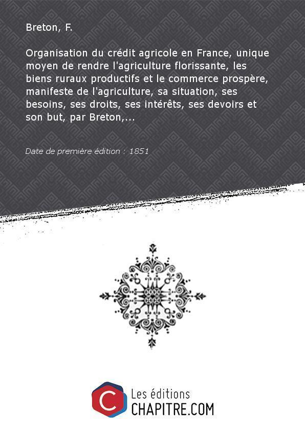 Organisation du crédit agricole en France, unique moyen de rendre l'agriculture florissante, les biens ruraux productifs et le commerce prospère, manifeste de l'agriculture, sa situation, ses besoins, ses droits, ses intérêts, ses devoirs et son but, par Breton,. [Edition de 1851] - Breton, F. (agriculteur)