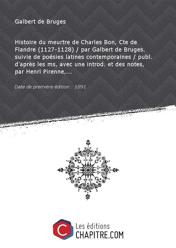 Histoire du meurtre de Charles Bon, Cte de Flandre (1127-1128) par Galbert de Bruges. suivie de poésies latines contemporaines publ. d'après les ms, avec une introd. et des notes, par Henri Pirenne,. [Edition de 1891] - Galbert de Bruges (10.?-1134)
