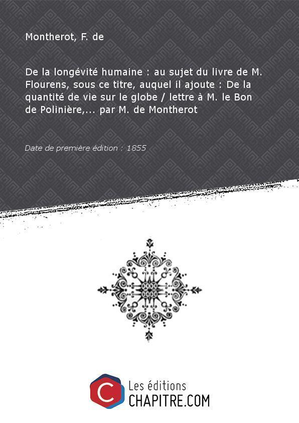 De la longévité humaine : au sujet du livre de M. Flourens, sous ce titre, auquel il ajoute : De la quantité de vie sur le globe lettre à M. le Bon de Polinière,. par M. de Montherot [Edition de 1855] - Montherot, F. de (1784-1869)