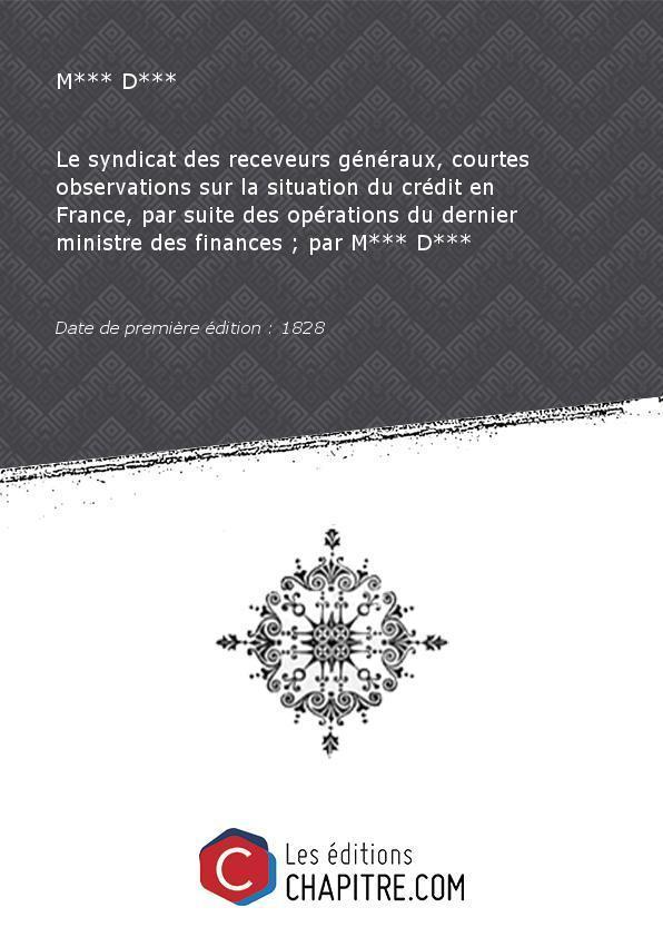 Le syndicat des receveurs généraux, courtes observations sur la situation du crédit en France, par suite des opérations du dernier ministre des finances - par M*** D*** [Edition de 1828] - M*** D***