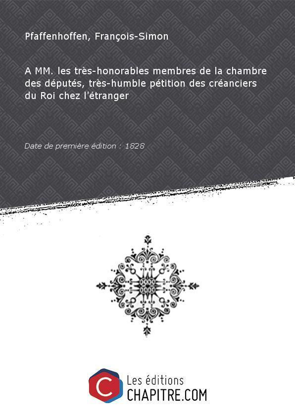 A MM. les très-honorables membres de la chambre des députés, très-humble pétition des créanciers du Roi chez l'étranger [Edition de 1828] - Pfaffenhoffen, François-Simon (1797-1872 - comte de) Saint Père, M de