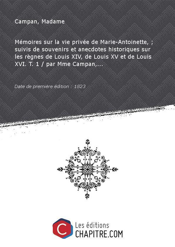 Mémoires sur la vie privée de Marie-Antoinette, - suivis de souvenirs et anecdotes historiques sur les règnes de Louis XIV, de Louis XV et de Louis XVI. T. 1 par Mme Campan,. [Edition de 1823] - Campan, Madame (1752-1822)