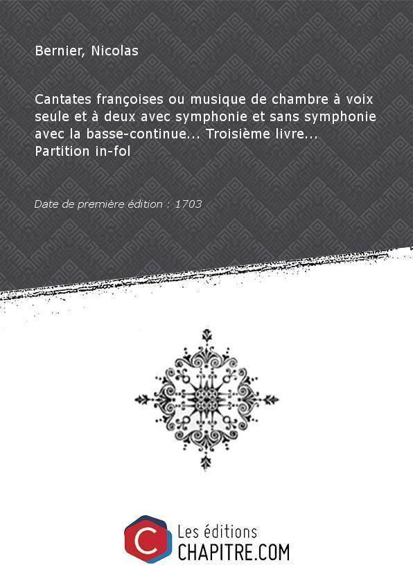 Partition de musique : Cantates françoises ou musique de chambre à voix seule et à deux avec symphonie et sans symphonie avec la basse-continue. Troisième livre. Partition in-fol [Date d'édition 1703]