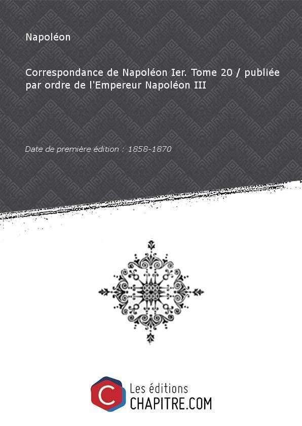 Correspondance de Napoléon Ier. Tome 20 publiée par ordre de l'Empereur Napoléon III [édition 1858-1870] - Napoléon (1769-1821)