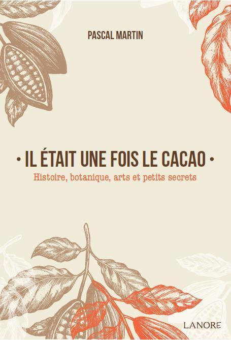 il était une fois le cacao - histoire, botanique, arts et petits secrets - Martin, Pascal