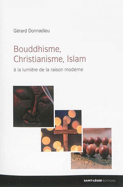 bouddhisme, christianisme, islam - à la lumière de la raison moderne - Donnadieu, Gerard