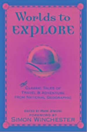 WORLDS TO EXPLORE - CLASSIC TALES OF TRAVEL AND ADVENTURE FROM NATIONAL GEOGRAPHIC