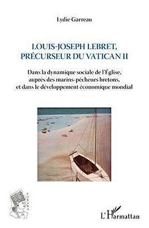 Louis-Joseph Lebret, précurseur du Vatican II -: Garreau, Lydie