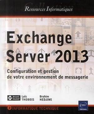 exchange server 2013 - configuration et gestion de votre environnement de messagerie: Thobois, Loic...