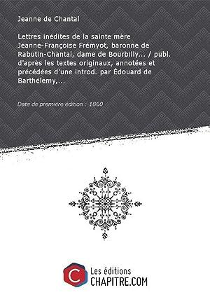 Lettres inédites delasainte mère Jeanne-Françoise Frémyot, baronne: Jeanne de Chantal