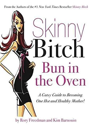 SKINNY BITCH: BUN IN THE OVEN - A GUTSY GUIDE TO BECOMING ONE HOT (AND HEALTHY) MOTHER!