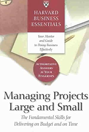 MANAGING PROJECTS LARGE AND SMALL - HARVARD BUSINESS ESSENTIALS