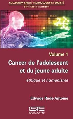 cancer de l'adolescent et du jeune adulte - éthique et humanisme: Rude-Antoine, Edwige