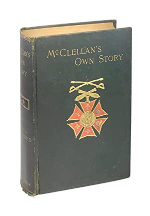 McClellan's Own Story: The War for the Union: The Soldiers Who Fought It, the Civilians Who Direc...