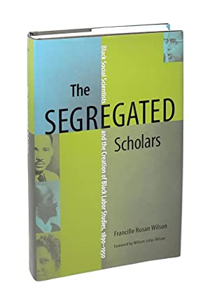 The Segregated Scholars: Black Social Scientists and the Creation of Black Labor Studies, 1890-1950