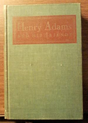 Henry Adams and His Friends: A Collection of His Unpublished Letters