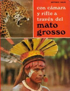 CON CAMARA Y RIFLE A TRAVES DEL MATO GROSSO. AVENTURAS EN LAS SELVAS AMAZONICAS: HALIK, ANTONIO