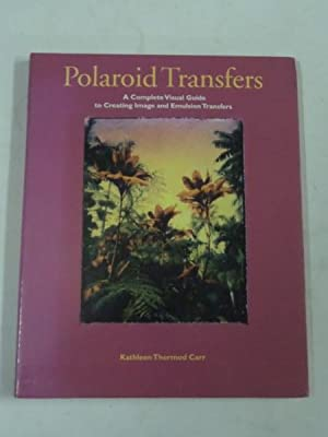 Polaroid Transfers: A Complete Visual Guide to: Kathleen Thormod Carr