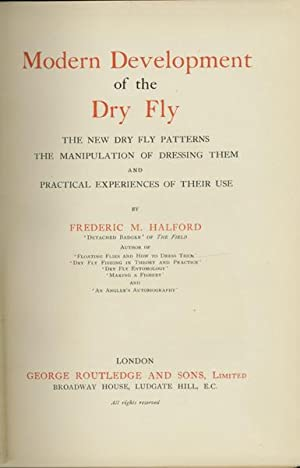 Modern Development of the Dry Fly The New Dry Fly Patterns, The Manipulation of Dressing Them, and ...