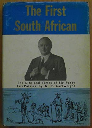 The First South African the Life and Times of Percy Fitzpatrick (SIGNED): Cartwright A P