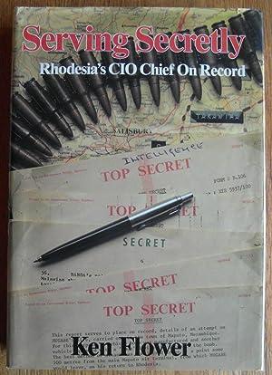 Serving Secretly Rhodesia's CIO Chief on Record: Flower, Ken