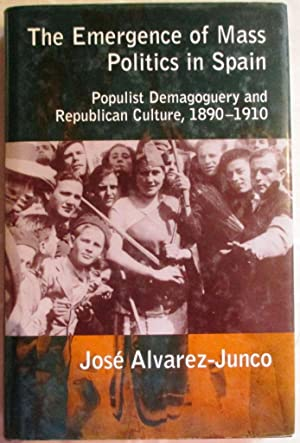 The Emergence of Mass Politics in Spain - Populist Demagoguery and Republican Culture, 1890 - 1910