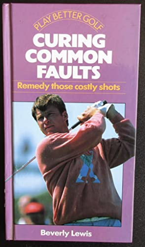 Play Better Golf: Curing Common Faults: Remedy Those Costly Shots