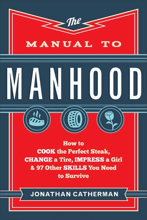 The Manual to Manhood: How to Cook the Perfect Steak, Change a Tire, Impress a Girl & 97 Other Sk...