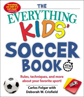 The Everything Kids' Soccer Book, 4th Edition: Rules, Techniques, and More about Your Favorite Sp...