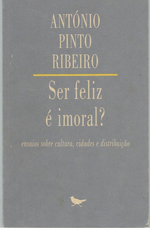 SER FELIZ É IMORAL? Ensaios Sobre Cultura, Cidades e Distribuição. - RIBEIRO, António Pinto